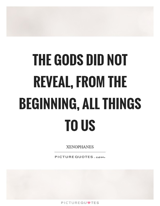 The gods did not reveal, from the beginning, all things to us Picture Quote #1