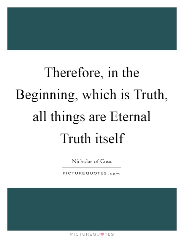 Therefore, in the Beginning, which is Truth, all things are Eternal Truth itself Picture Quote #1