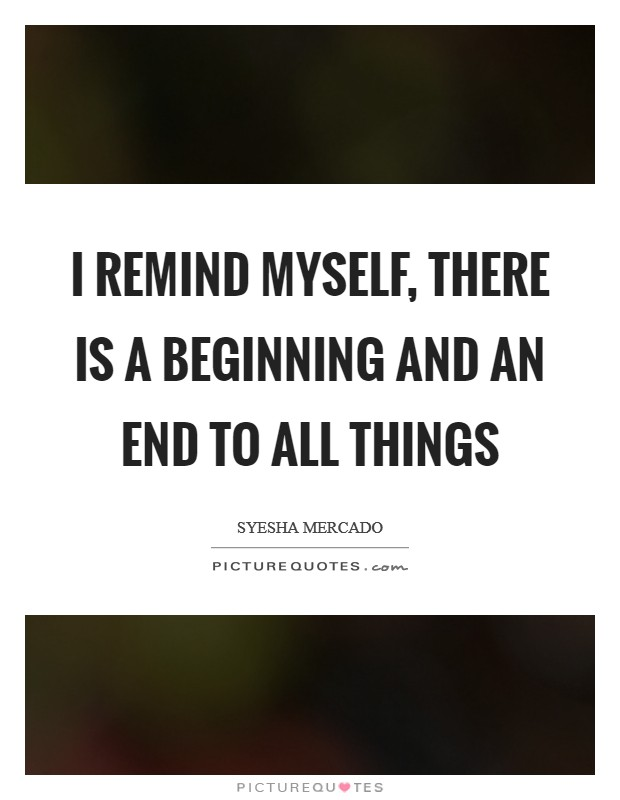 I remind myself, there is a beginning and an end to all things Picture Quote #1
