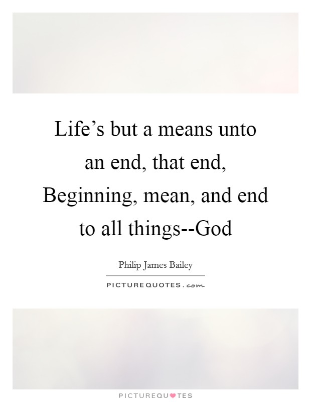 Life's but a means unto an end, that end, Beginning, mean, and end to all things--God Picture Quote #1