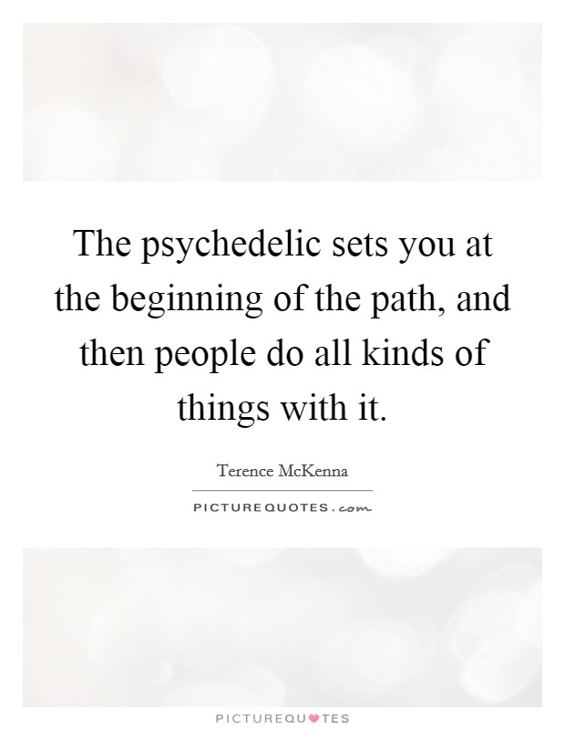 The psychedelic sets you at the beginning of the path, and then people do all kinds of things with it Picture Quote #1