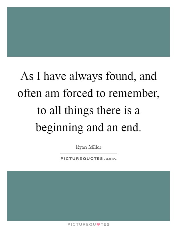 As I have always found, and often am forced to remember, to all things there is a beginning and an end Picture Quote #1
