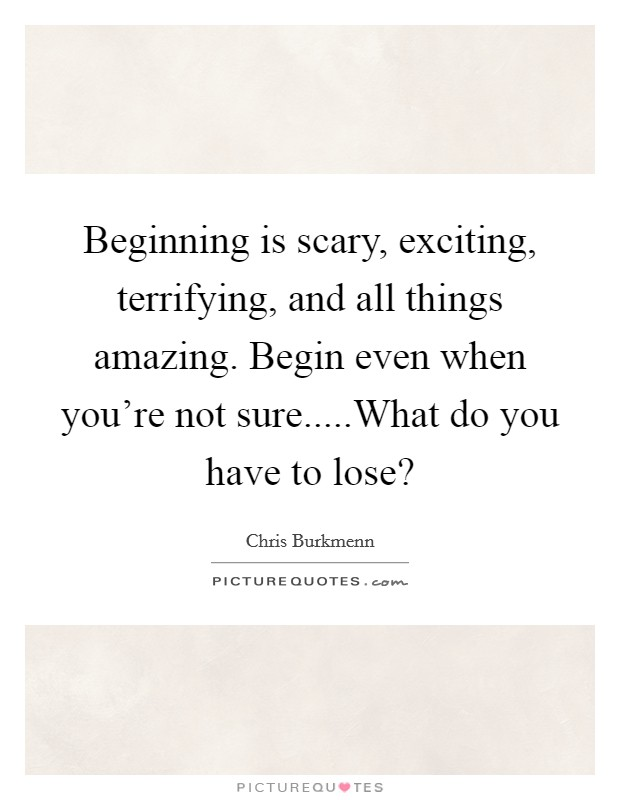 Beginning is scary, exciting, terrifying, and all things amazing. Begin even when you're not sure.....What do you have to lose? Picture Quote #1