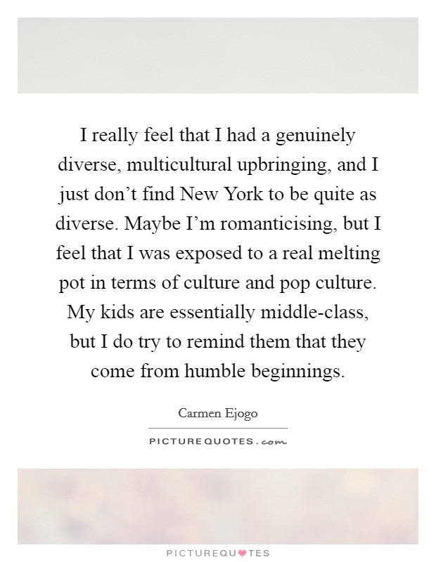 I really feel that I had a genuinely diverse, multicultural upbringing, and I just don't find New York to be quite as diverse. Maybe I'm romanticising, but I feel that I was exposed to a real melting pot in terms of culture and pop culture. My kids are essentially middle-class, but I do try to remind them that they come from humble beginnings Picture Quote #1