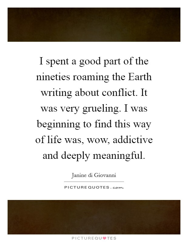 I spent a good part of the nineties roaming the Earth writing about conflict. It was very grueling. I was beginning to find this way of life was, wow, addictive and deeply meaningful Picture Quote #1