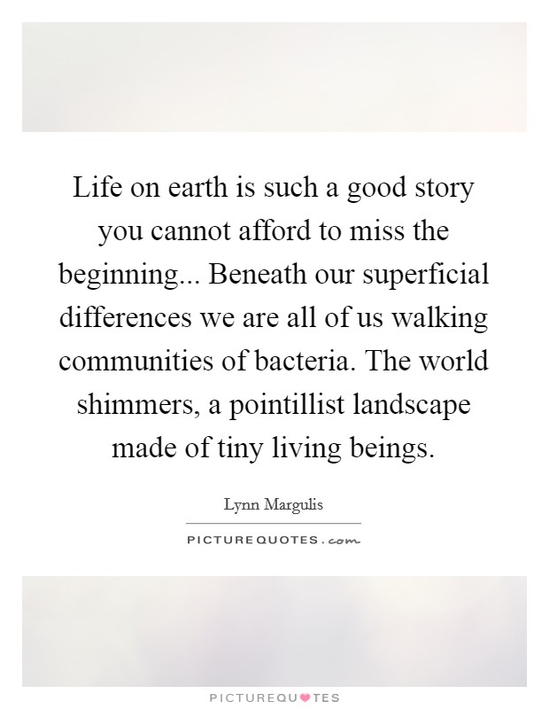 Life on earth is such a good story you cannot afford to miss the beginning... Beneath our superficial differences we are all of us walking communities of bacteria. The world shimmers, a pointillist landscape made of tiny living beings Picture Quote #1