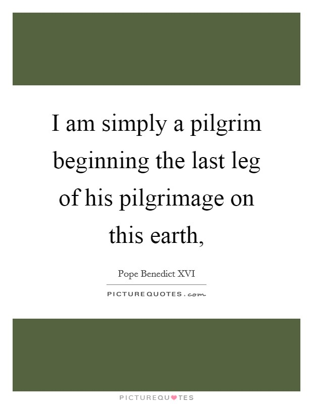 I am simply a pilgrim beginning the last leg of his pilgrimage on this earth, Picture Quote #1