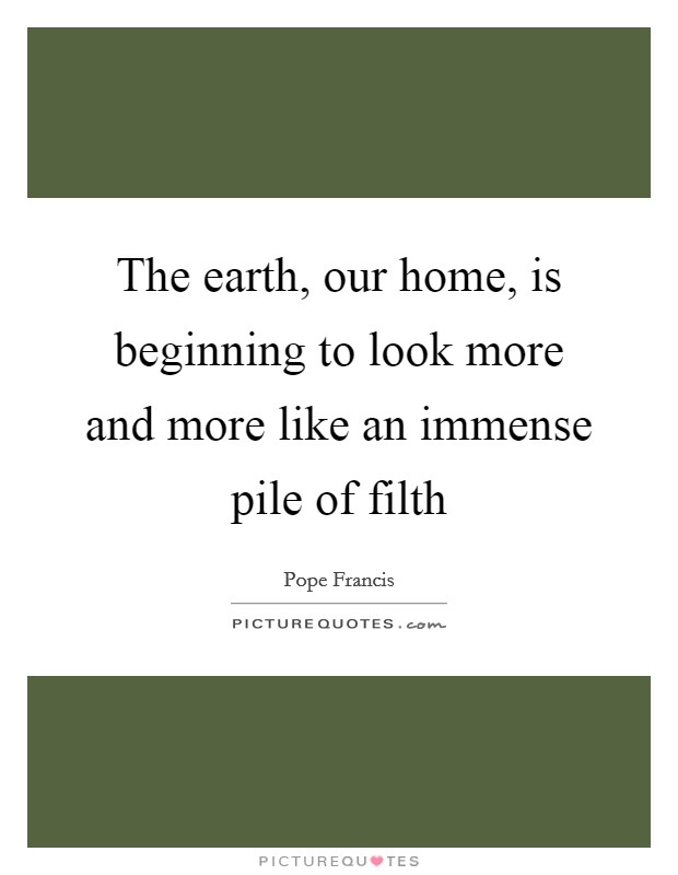 The earth, our home, is beginning to look more and more like an immense pile of filth Picture Quote #1
