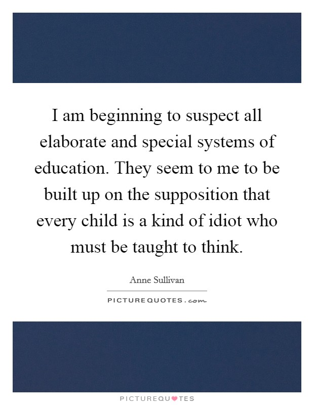 I am beginning to suspect all elaborate and special systems of education. They seem to me to be built up on the supposition that every child is a kind of idiot who must be taught to think Picture Quote #1
