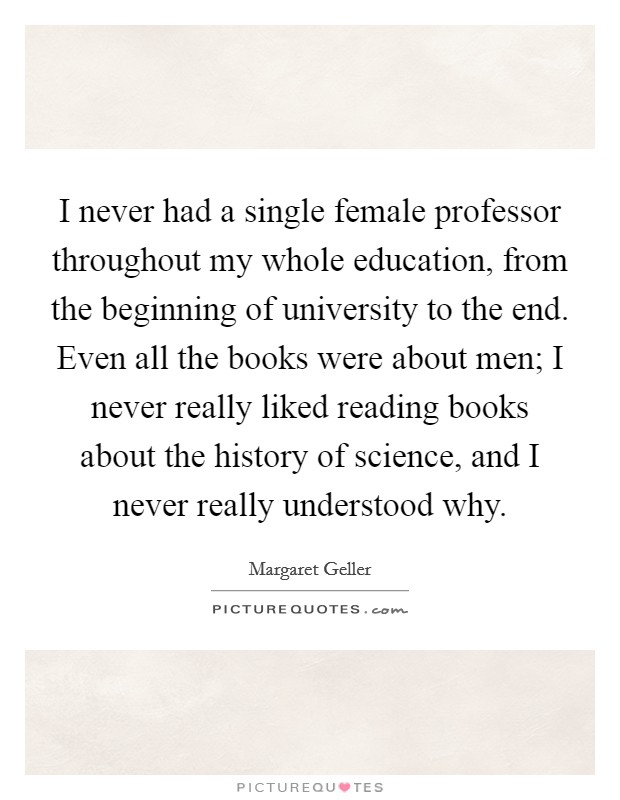 I never had a single female professor throughout my whole education, from the beginning of university to the end. Even all the books were about men; I never really liked reading books about the history of science, and I never really understood why Picture Quote #1