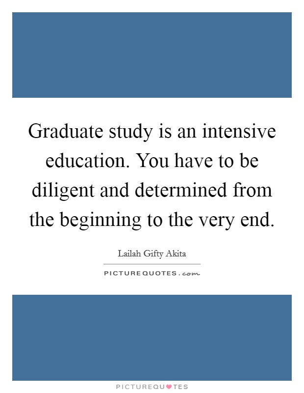 Graduate study is an intensive education. You have to be diligent and determined from the beginning to the very end Picture Quote #1