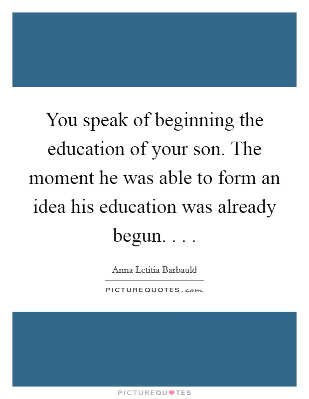 You speak of beginning the education of your son. The moment he was able to form an idea his education was already begun. . .  Picture Quote #1