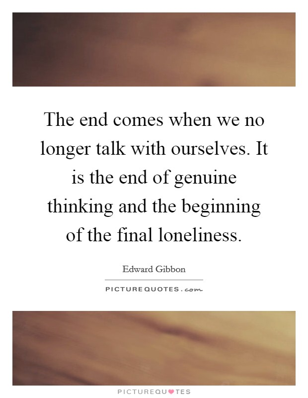 The end comes when we no longer talk with ourselves. It is the end of genuine thinking and the beginning of the final loneliness Picture Quote #1
