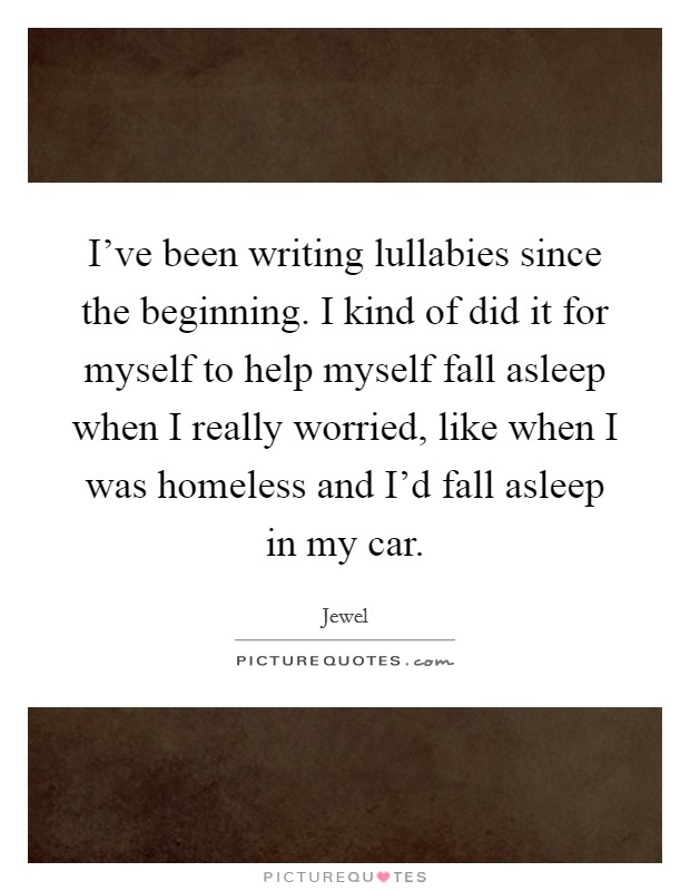 I've been writing lullabies since the beginning. I kind of did it for myself to help myself fall asleep when I really worried, like when I was homeless and I'd fall asleep in my car Picture Quote #1
