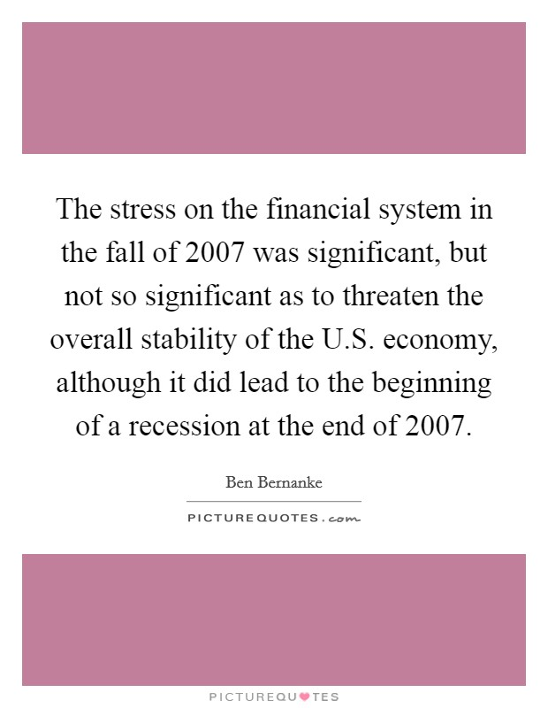 The stress on the financial system in the fall of 2007 was significant, but not so significant as to threaten the overall stability of the U.S. economy, although it did lead to the beginning of a recession at the end of 2007 Picture Quote #1