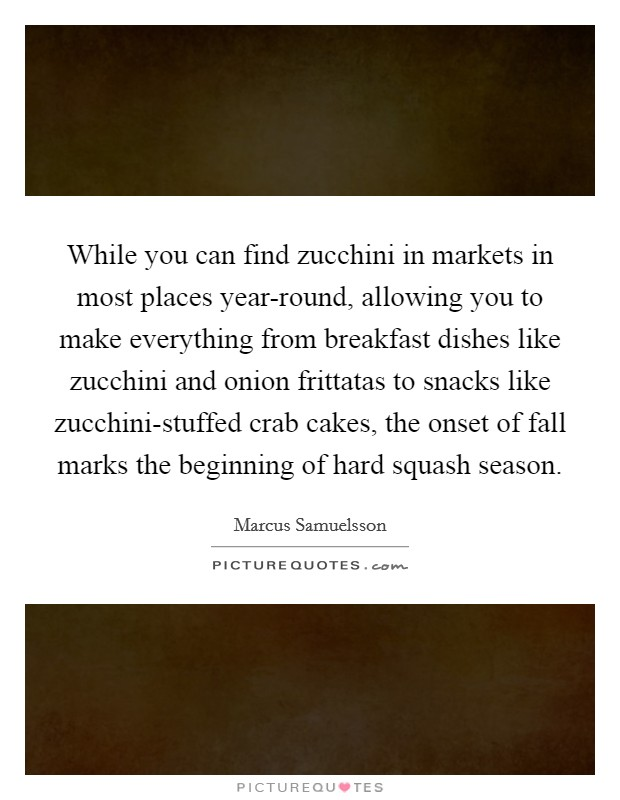 While you can find zucchini in markets in most places year-round, allowing you to make everything from breakfast dishes like zucchini and onion frittatas to snacks like zucchini-stuffed crab cakes, the onset of fall marks the beginning of hard squash season Picture Quote #1