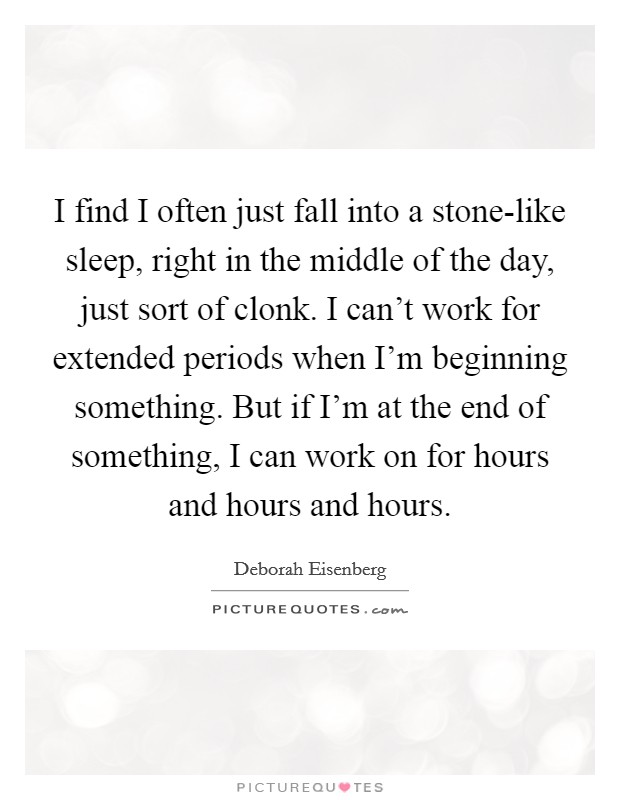 I find I often just fall into a stone-like sleep, right in the middle of the day, just sort of clonk. I can't work for extended periods when I'm beginning something. But if I'm at the end of something, I can work on for hours and hours and hours Picture Quote #1