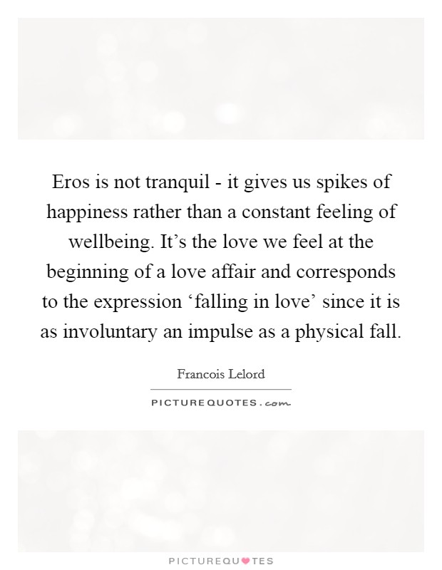 Eros is not tranquil - it gives us spikes of happiness rather than a constant feeling of wellbeing. It's the love we feel at the beginning of a love affair and corresponds to the expression 'falling in love' since it is as involuntary an impulse as a physical fall Picture Quote #1