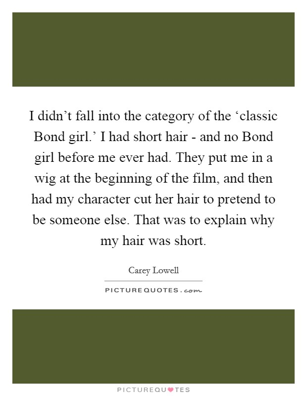 I didn't fall into the category of the 'classic Bond girl.' I had short hair - and no Bond girl before me ever had. They put me in a wig at the beginning of the film, and then had my character cut her hair to pretend to be someone else. That was to explain why my hair was short Picture Quote #1