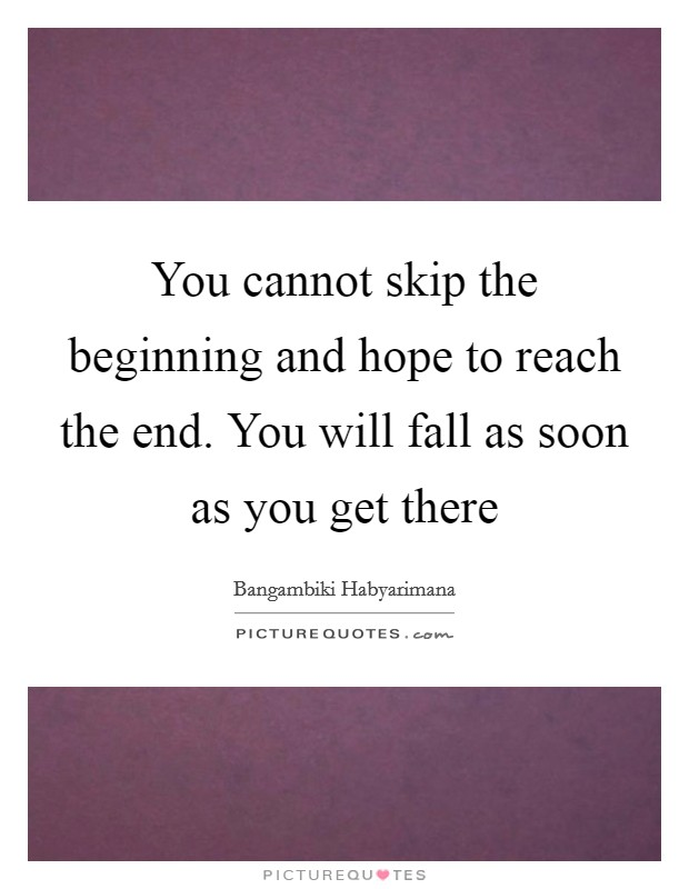 You cannot skip the beginning and hope to reach the end. You will fall as soon as you get there Picture Quote #1