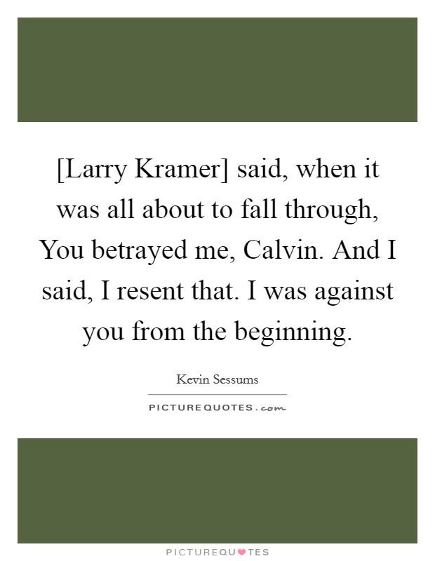 [Larry Kramer] said, when it was all about to fall through, You betrayed me, Calvin. And I said, I resent that. I was against you from the beginning Picture Quote #1