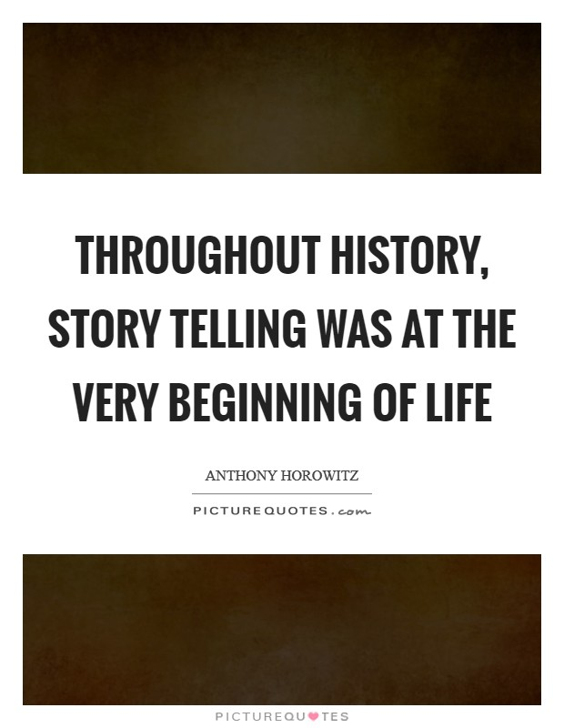 Throughout history, story telling was at the very beginning of life Picture Quote #1