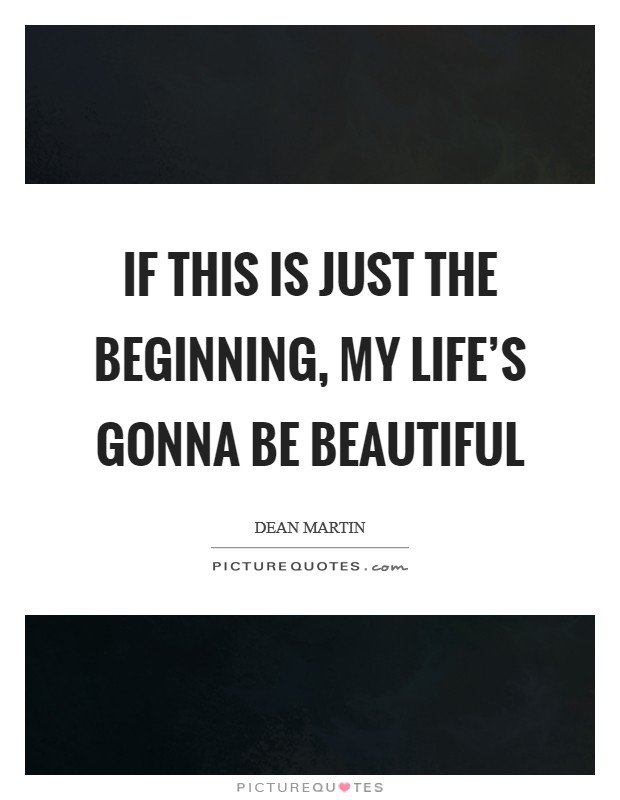 If this is just the beginning, my life's gonna be beautiful Picture Quote #1
