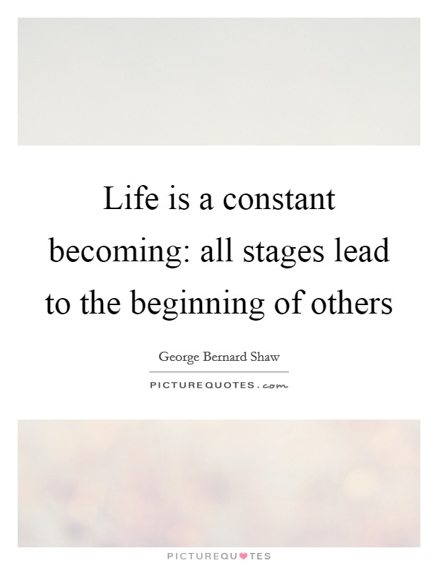 Life is a constant becoming: all stages lead to the beginning of others Picture Quote #1