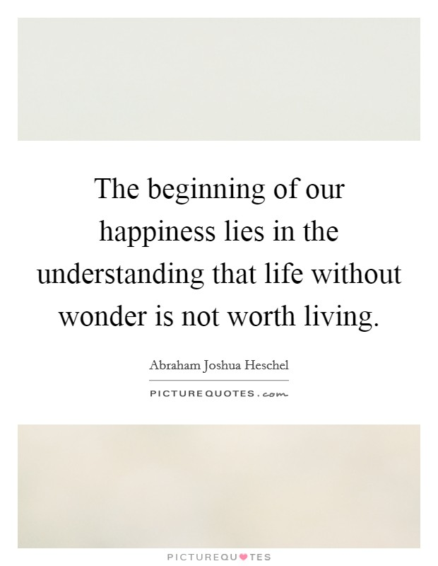 The beginning of our happiness lies in the understanding that life without wonder is not worth living Picture Quote #1