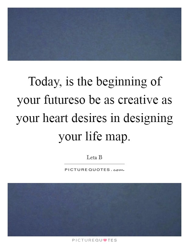Today, is the beginning of your futureso be as creative as your heart desires in designing your life map Picture Quote #1
