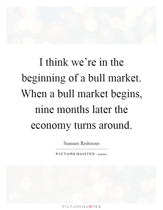 I think we're in the beginning of a bull market. When a bull market begins, nine months later the economy turns around Picture Quote #1