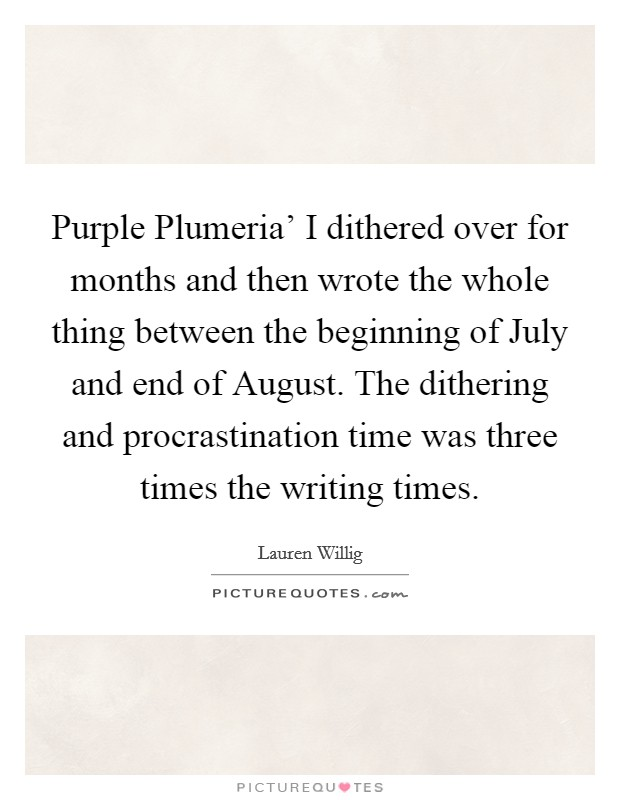 Purple Plumeria' I dithered over for months and then wrote the whole thing between the beginning of July and end of August. The dithering and procrastination time was three times the writing times. Picture Quote #1