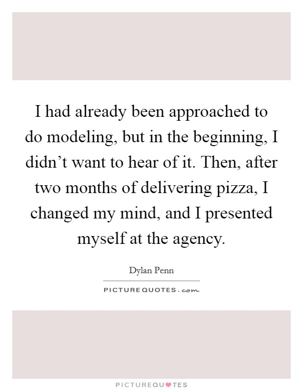 I had already been approached to do modeling, but in the beginning, I didn't want to hear of it. Then, after two months of delivering pizza, I changed my mind, and I presented myself at the agency Picture Quote #1