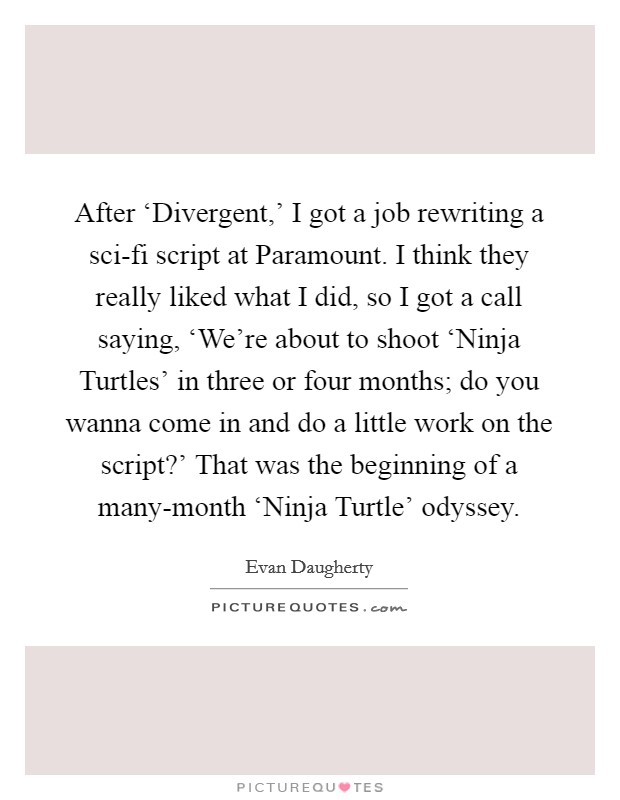 After 'Divergent,' I got a job rewriting a sci-fi script at Paramount. I think they really liked what I did, so I got a call saying, 'We're about to shoot 'Ninja Turtles' in three or four months; do you wanna come in and do a little work on the script?' That was the beginning of a many-month 'Ninja Turtle' odyssey Picture Quote #1