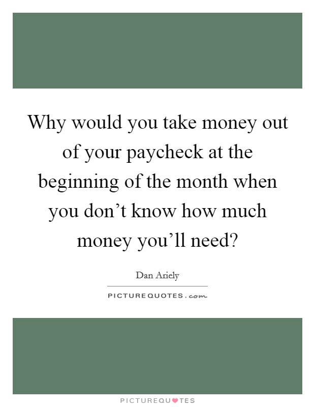 Why would you take money out of your paycheck at the beginning of the month when you don't know how much money you'll need? Picture Quote #1