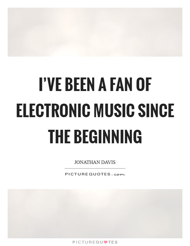 I've been a fan of electronic music since the beginning Picture Quote #1