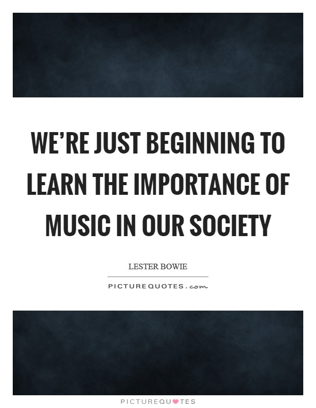 We're just beginning to learn the importance of music in our society Picture Quote #1