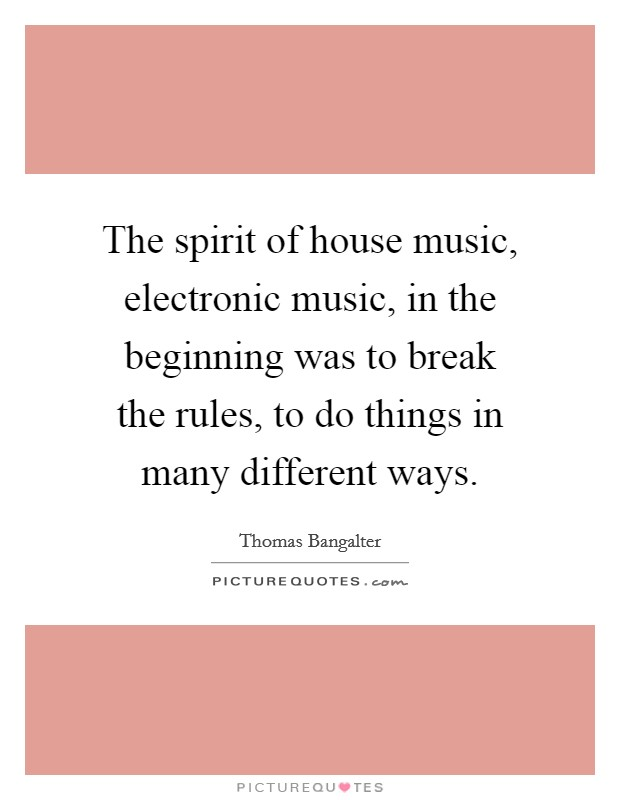 The spirit of house music, electronic music, in the beginning was to break the rules, to do things in many different ways Picture Quote #1