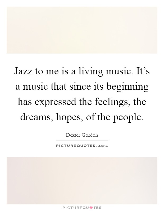 Jazz to me is a living music. It's a music that since its beginning has expressed the feelings, the dreams, hopes, of the people Picture Quote #1