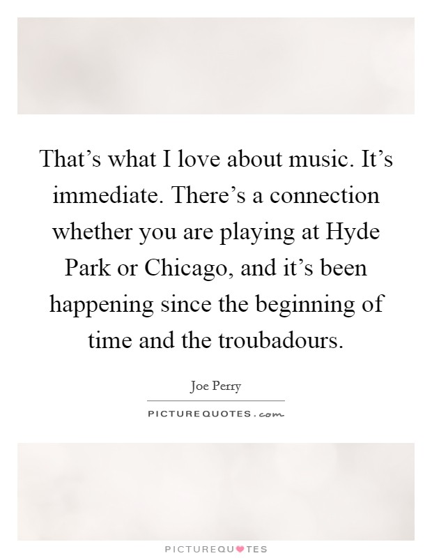 That's what I love about music. It's immediate. There's a connection whether you are playing at Hyde Park or Chicago, and it's been happening since the beginning of time and the troubadours Picture Quote #1