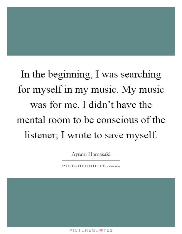 In the beginning, I was searching for myself in my music. My music was for me. I didn't have the mental room to be conscious of the listener; I wrote to save myself Picture Quote #1