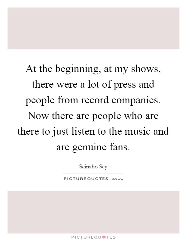 At the beginning, at my shows, there were a lot of press and people from record companies. Now there are people who are there to just listen to the music and are genuine fans Picture Quote #1
