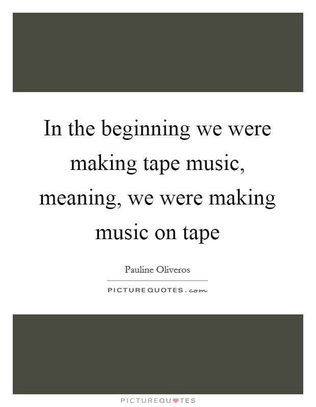 In the beginning we were making tape music, meaning, we were making music on tape Picture Quote #1
