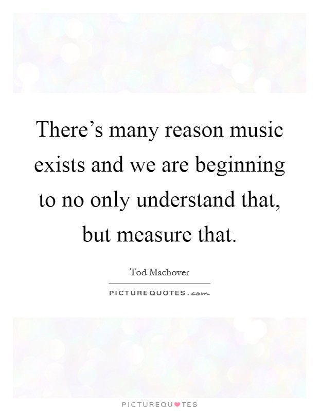 There's many reason music exists and we are beginning to no only understand that, but measure that Picture Quote #1