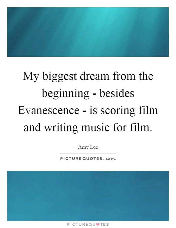 My biggest dream from the beginning - besides Evanescence - is scoring film and writing music for film Picture Quote #1