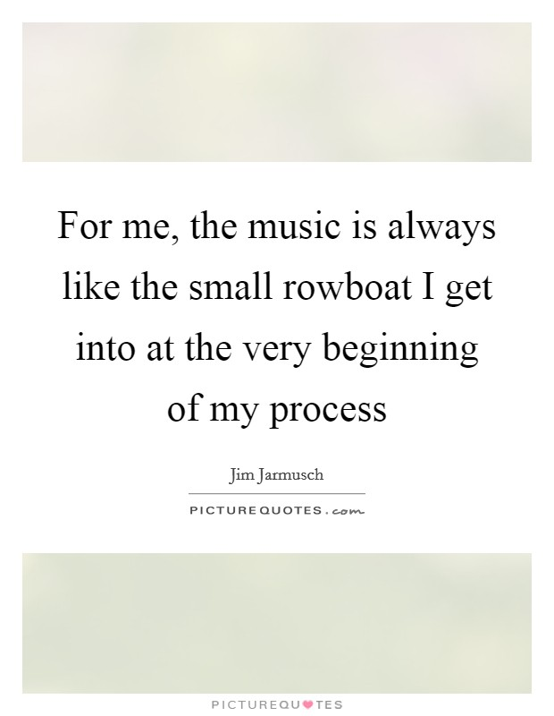 For me, the music is always like the small rowboat I get into at the very beginning of my process Picture Quote #1