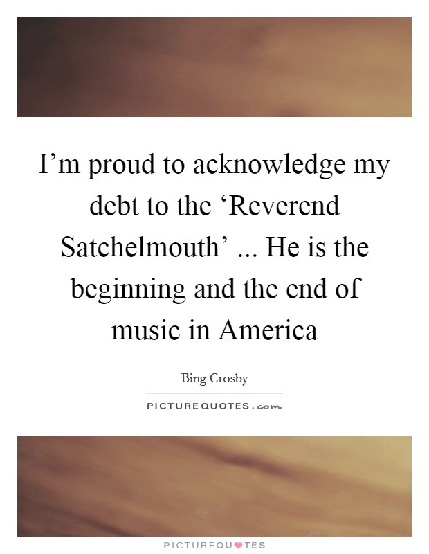 I'm proud to acknowledge my debt to the 'Reverend Satchelmouth' ... He is the beginning and the end of music in America Picture Quote #1