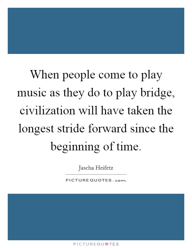 When people come to play music as they do to play bridge, civilization will have taken the longest stride forward since the beginning of time Picture Quote #1