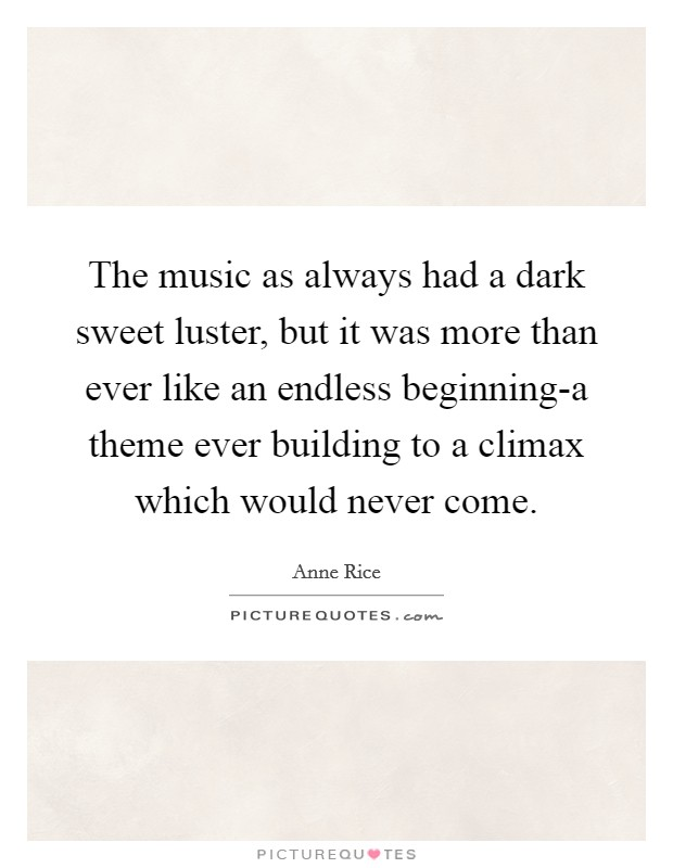 The music as always had a dark sweet luster, but it was more than ever like an endless beginning-a theme ever building to a climax which would never come Picture Quote #1