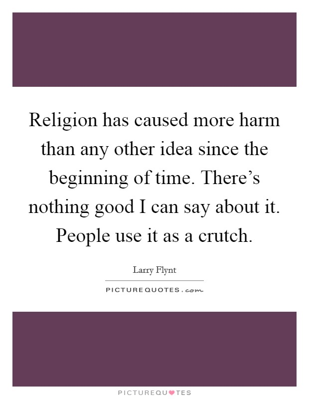 Religion has caused more harm than any other idea since the beginning of time. There's nothing good I can say about it. People use it as a crutch Picture Quote #1
